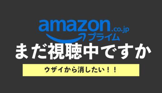 Amazonプライムビデオの「まだ視聴中ですか」の表示をけしたい|結論はU-NEXTに乗り換えましょう